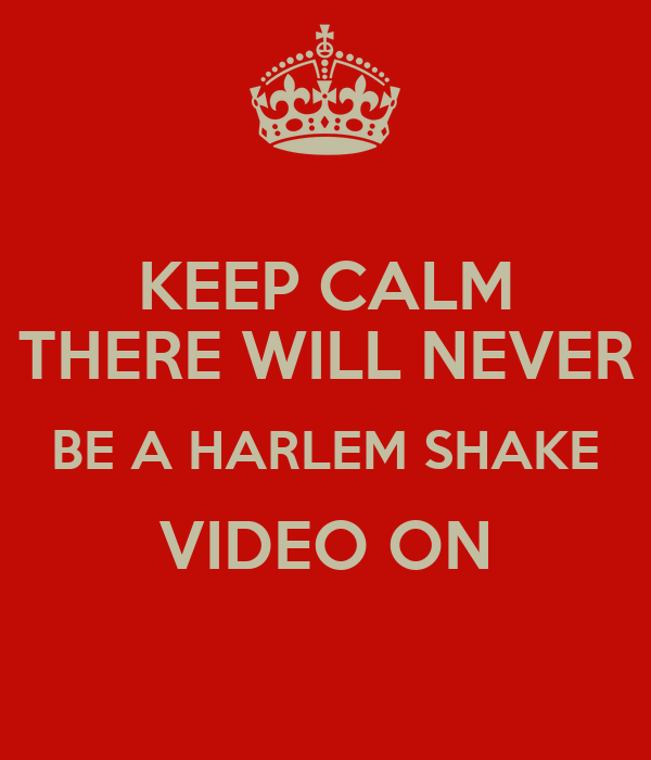 KEEP CALM THERE WILL NEVER BE A HARLEM SHAKE VIDEO ON