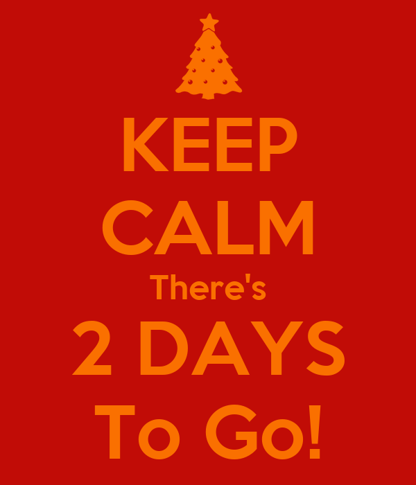 KEEP CALM There's 2 DAYS To Go!