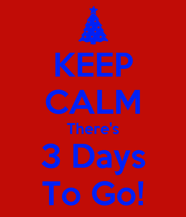 KEEP CALM There's 3 Days To Go!