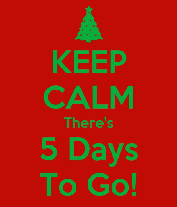 KEEP CALM There's 5 Days To Go!
