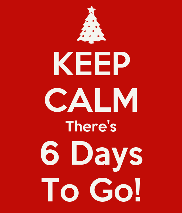 KEEP CALM There's 6 Days To Go!