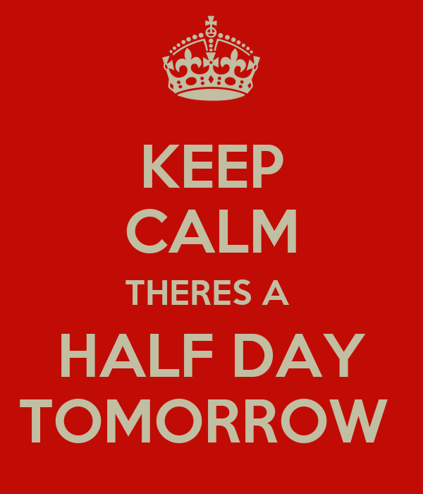 KEEP CALM THERES A  HALF DAY TOMORROW