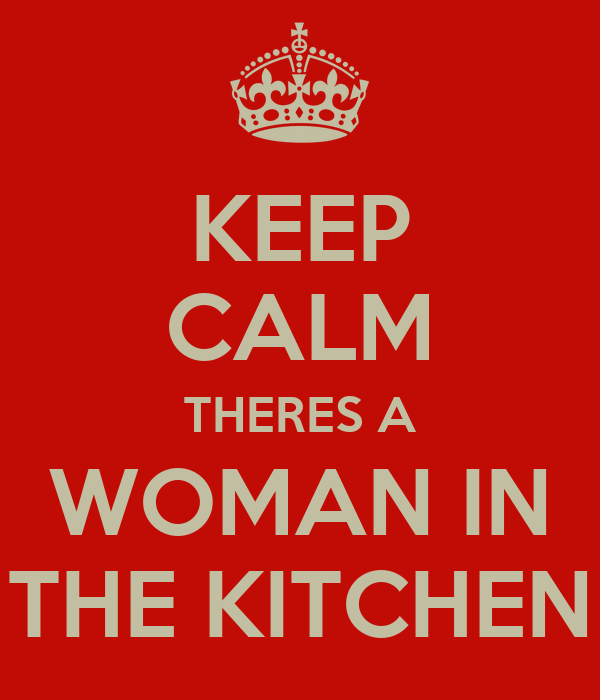 KEEP CALM THERES A WOMAN IN THE KITCHEN