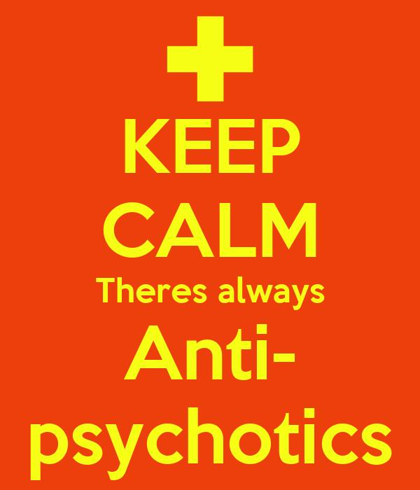 KEEP CALM Theres always Anti- psychotics