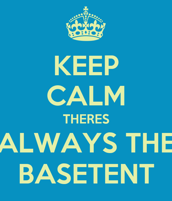 KEEP CALM THERES ALWAYS THE BASETENT