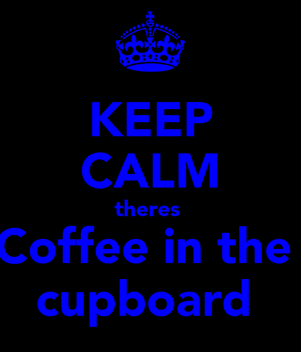 KEEP CALM theres  Coffee in the  cupboard