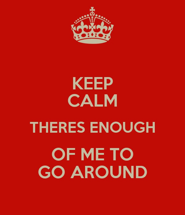 KEEP CALM THERES ENOUGH OF ME TO GO AROUND