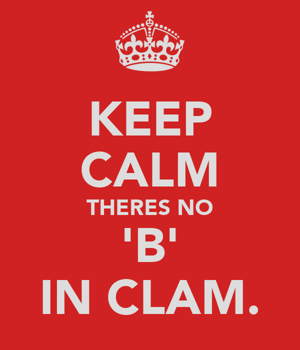 KEEP CALM THERES NO 'B' IN CLAM.
