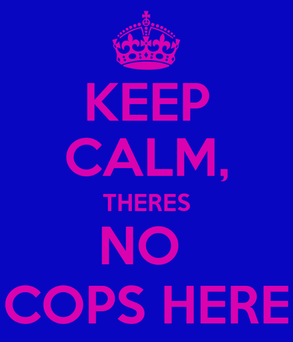 KEEP CALM, THERES NO  COPS HERE