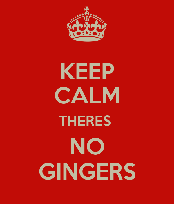 KEEP CALM THERES  NO GINGERS
