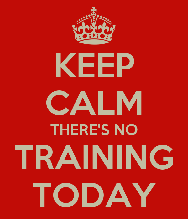 KEEP CALM THERE'S NO TRAINING TODAY