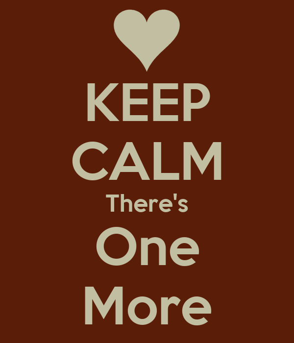 KEEP CALM There's One More
