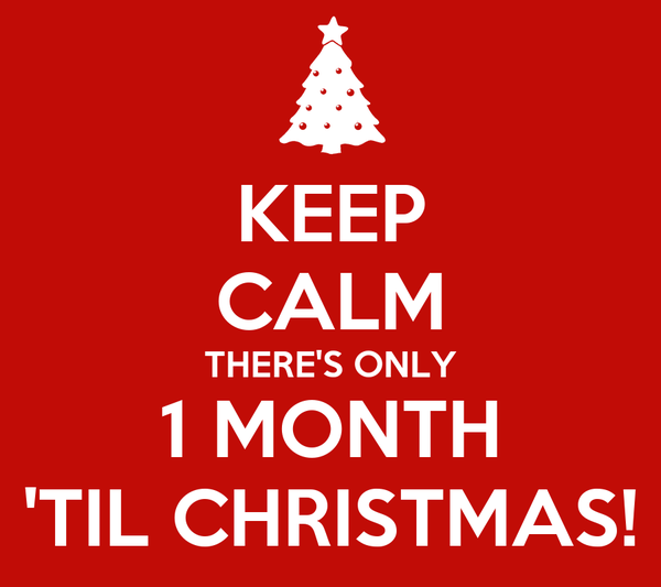 KEEP CALM THERE'S ONLY 1 MONTH 'TIL CHRISTMAS!