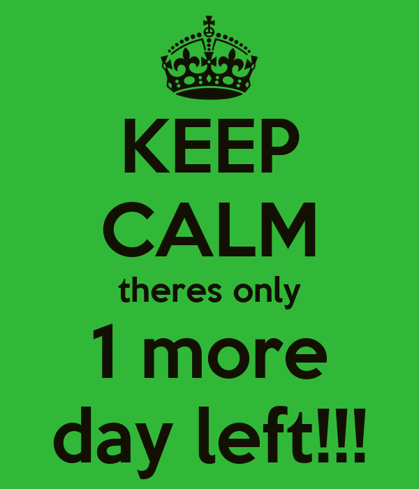 KEEP CALM theres only 1 more day left!!!