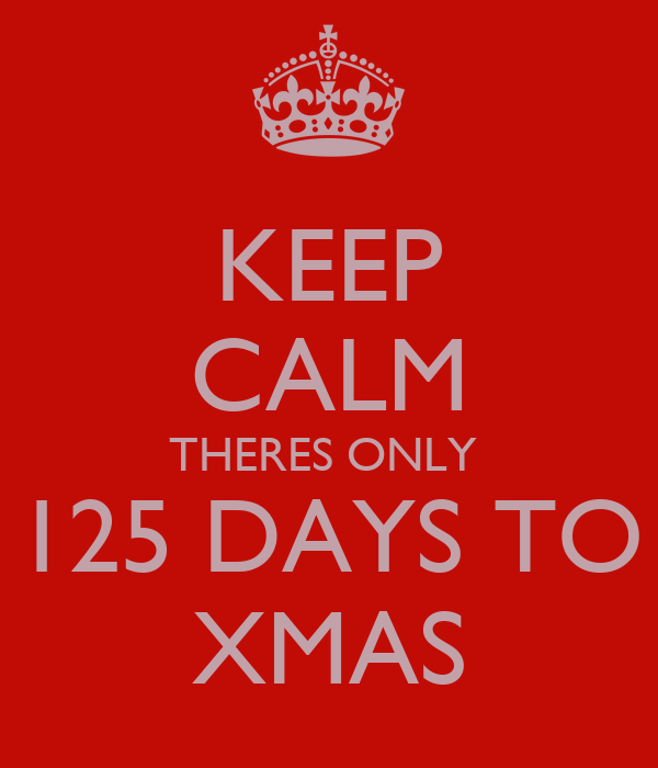 KEEP CALM THERES ONLY  125 DAYS TO XMAS