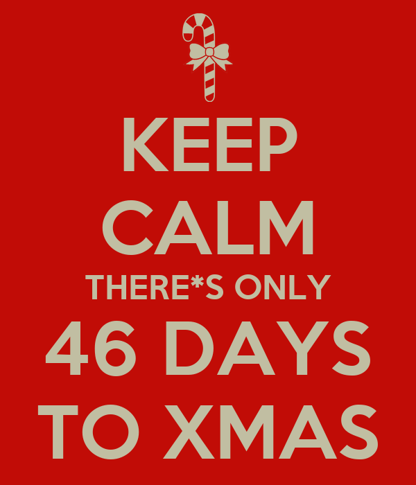 KEEP CALM THERE*S ONLY 46 DAYS TO XMAS