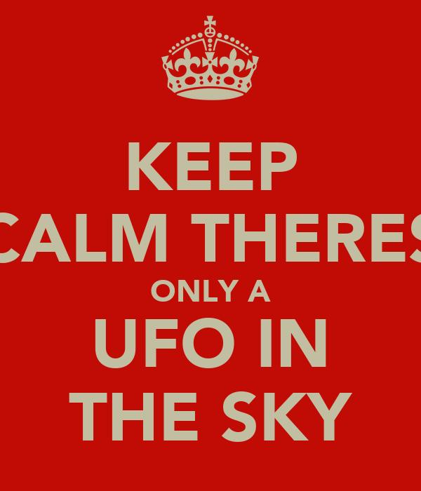 KEEP CALM THERES ONLY A UFO IN THE SKY