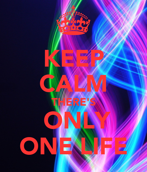 KEEP CALM THERE'S  ONLY ONE LIFE