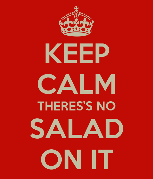 KEEP CALM THERES'S NO SALAD ON IT