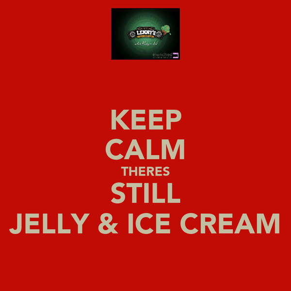 KEEP CALM THERES STILL JELLY & ICE CREAM