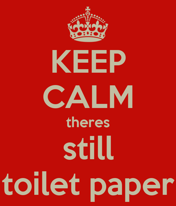 KEEP CALM theres still toilet paper