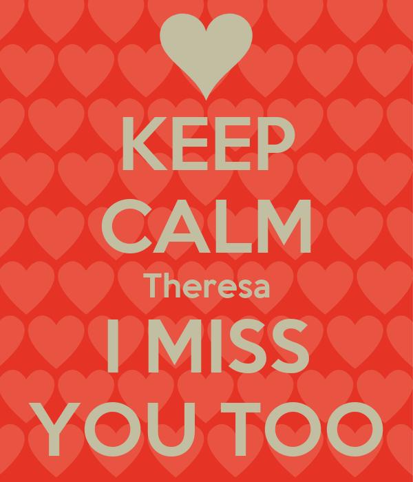 KEEP CALM Theresa I MISS YOU TOO