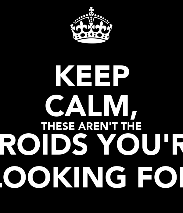 KEEP CALM, THESE AREN'T THE DROIDS YOU'RE LOOKING FOR
