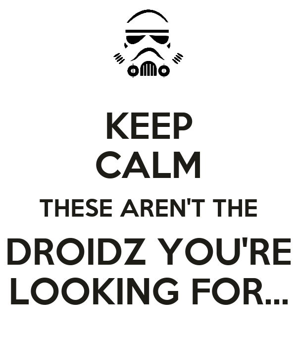 KEEP CALM THESE AREN'T THE DROIDZ YOU'RE LOOKING FOR...