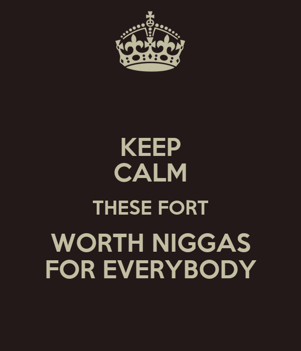 KEEP CALM THESE FORT WORTH NIGGAS FOR EVERYBODY