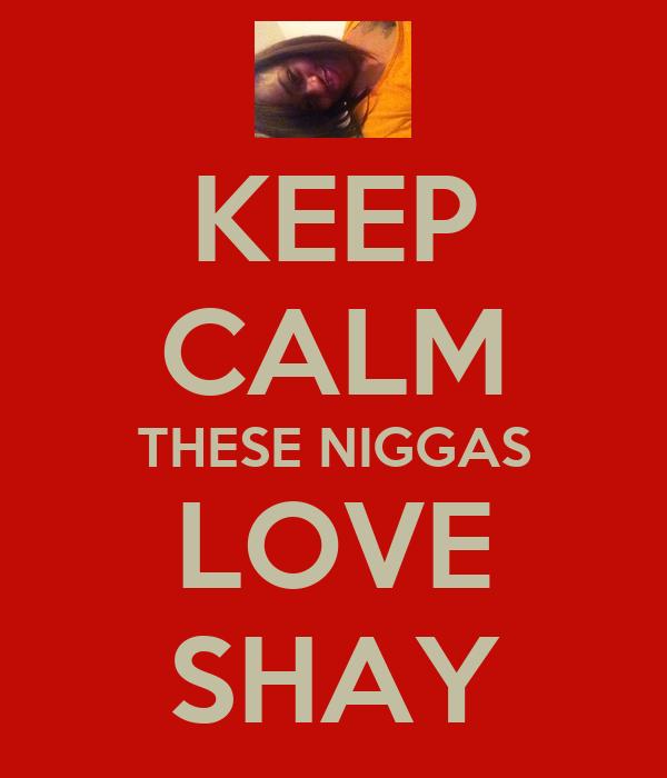 KEEP CALM THESE NIGGAS LOVE SHAY