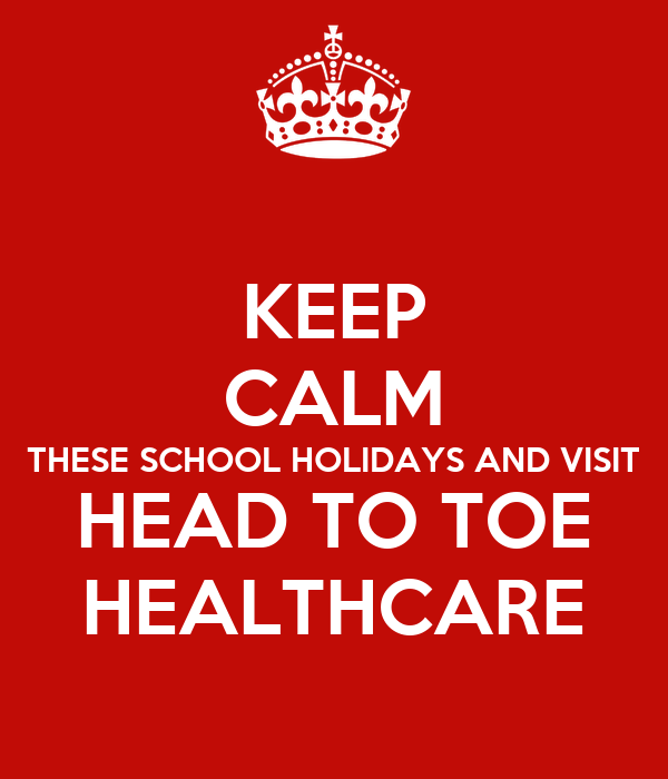 KEEP CALM THESE SCHOOL HOLIDAYS AND VISIT HEAD TO TOE HEALTHCARE