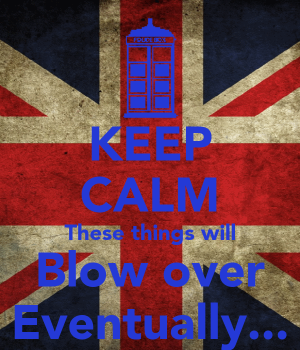 KEEP CALM These things will Blow over Eventually...
