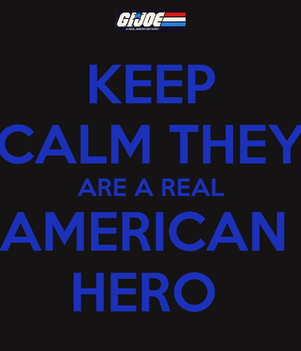KEEP CALM THEY ARE A REAL AMERICAN  HERO