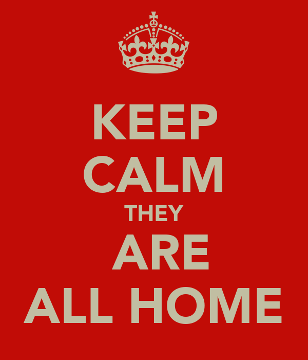 KEEP CALM THEY  ARE ALL HOME