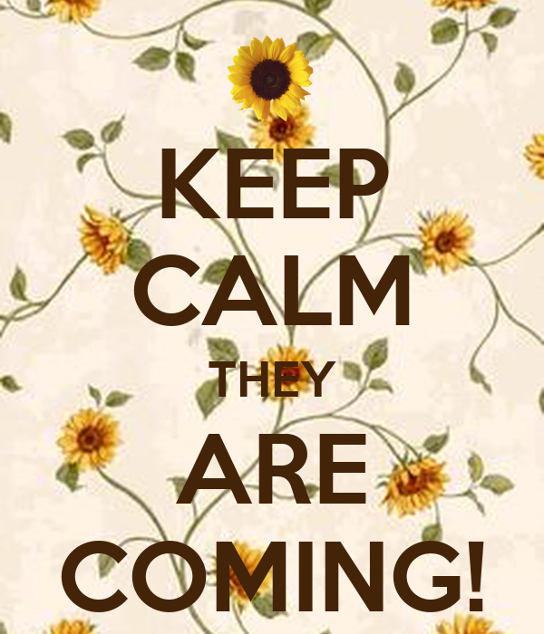 KEEP CALM THEY ARE COMING!