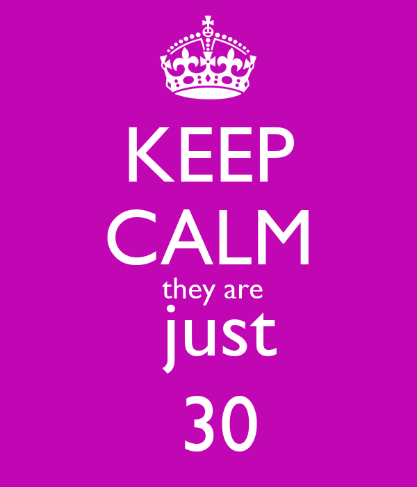 KEEP CALM  they are  just  30