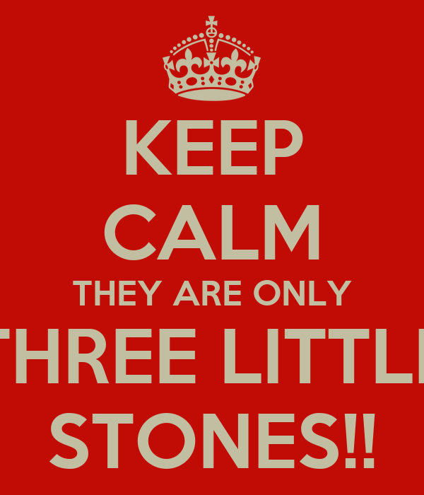 KEEP CALM THEY ARE ONLY THREE LITTLE STONES!!