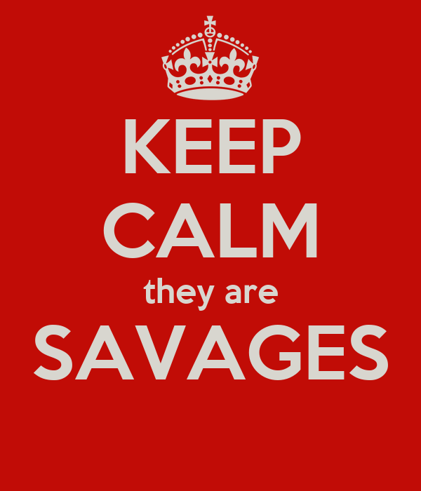 KEEP CALM they are SAVAGES