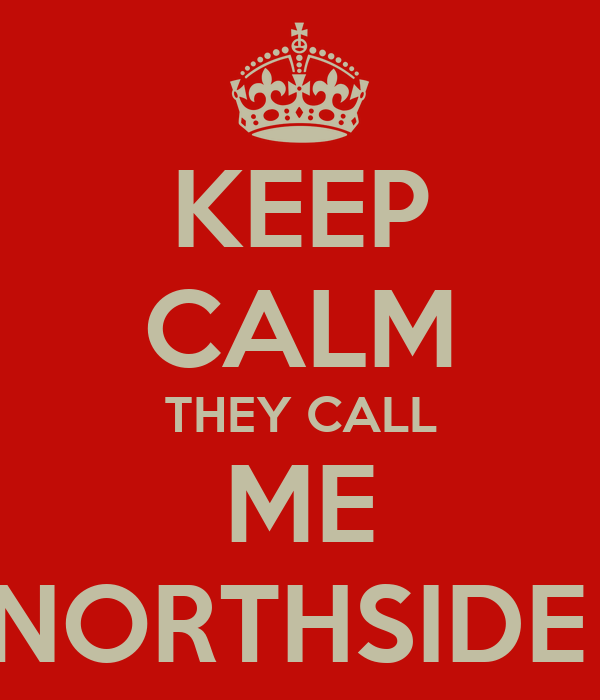 KEEP CALM THEY CALL ME NORTHSIDE