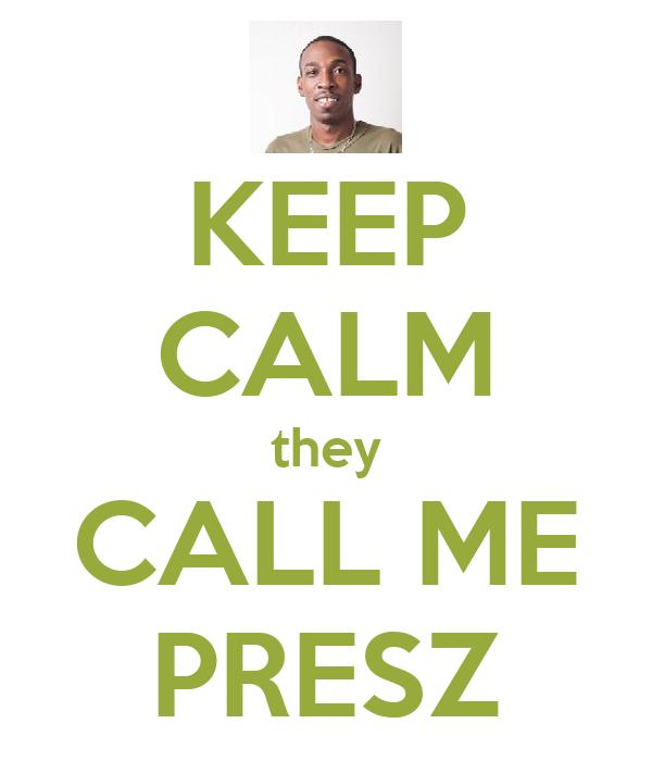 KEEP CALM they CALL ME PRESZ