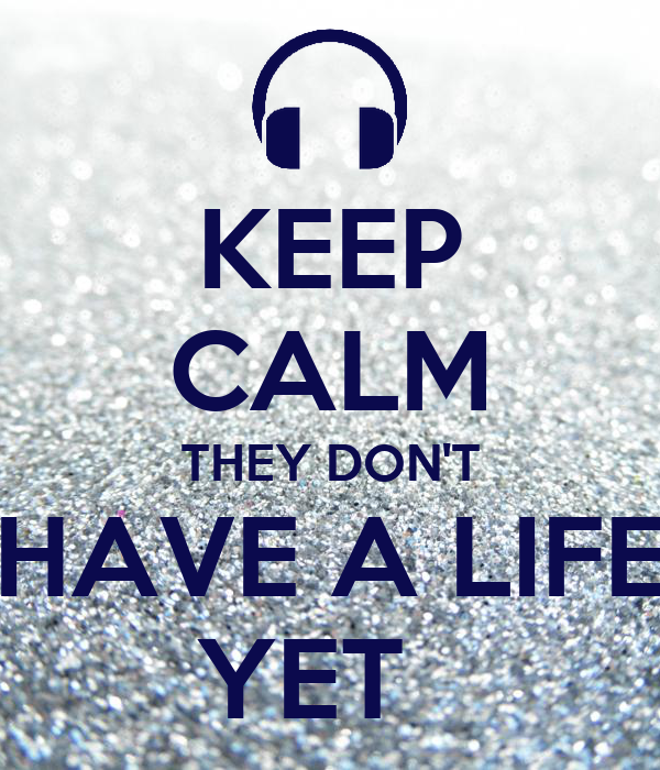 KEEP CALM THEY DON'T HAVE A LIFE YET