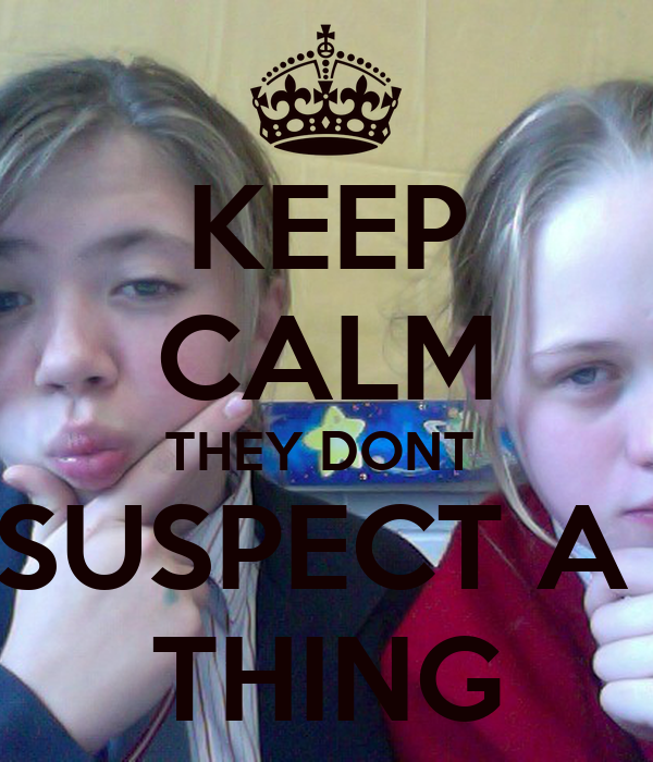 KEEP CALM THEY DONT  SUSPECT A  THING