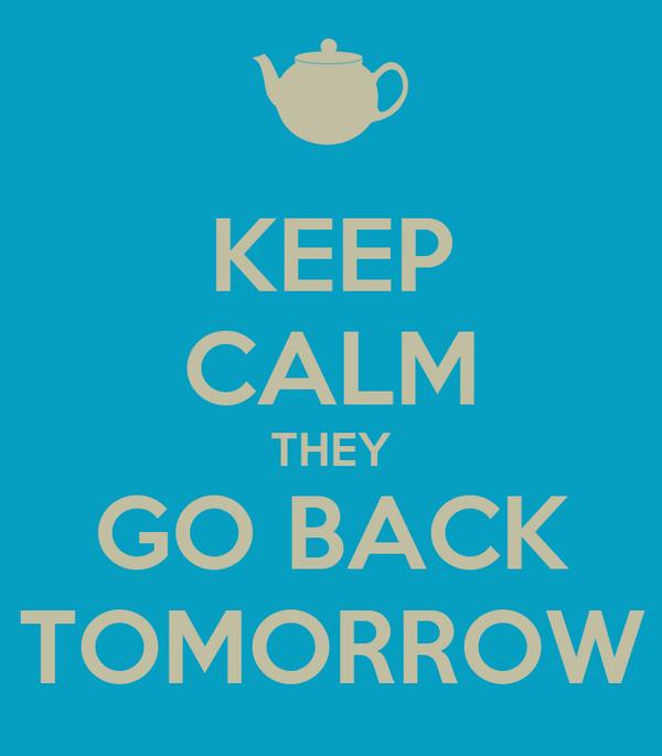 KEEP CALM THEY GO BACK TOMORROW