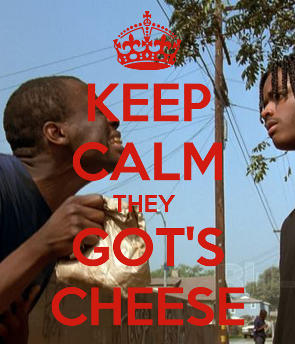 KEEP CALM THEY  GOT'S CHEESE