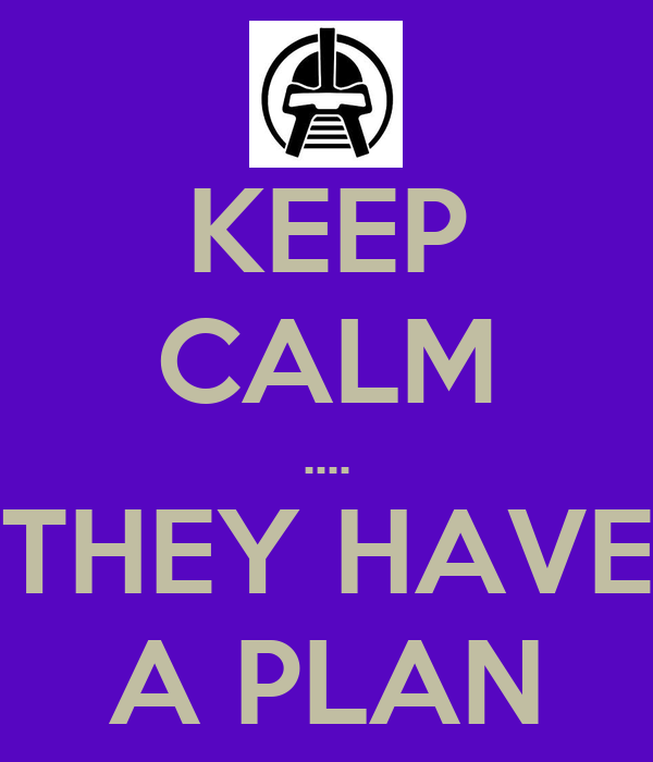 KEEP CALM .... THEY HAVE A PLAN