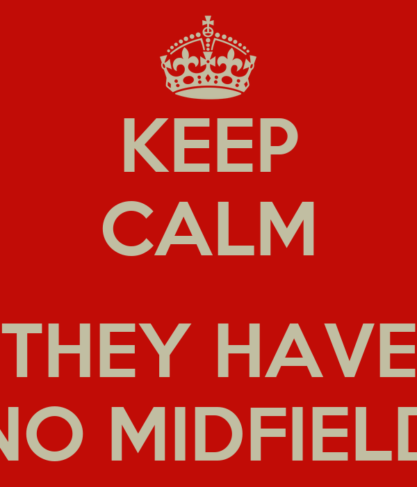 KEEP CALM  THEY HAVE NO MIDFIELD