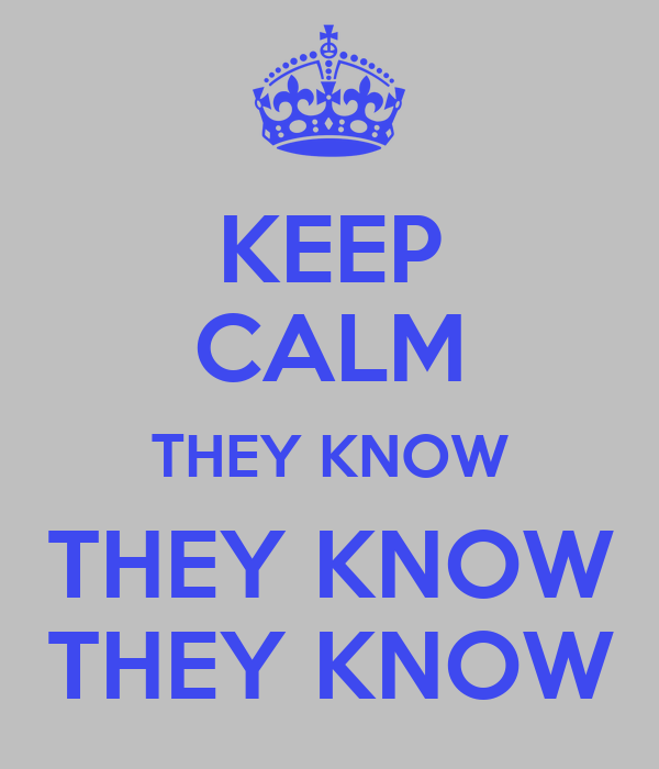 KEEP CALM THEY KNOW THEY KNOW THEY KNOW