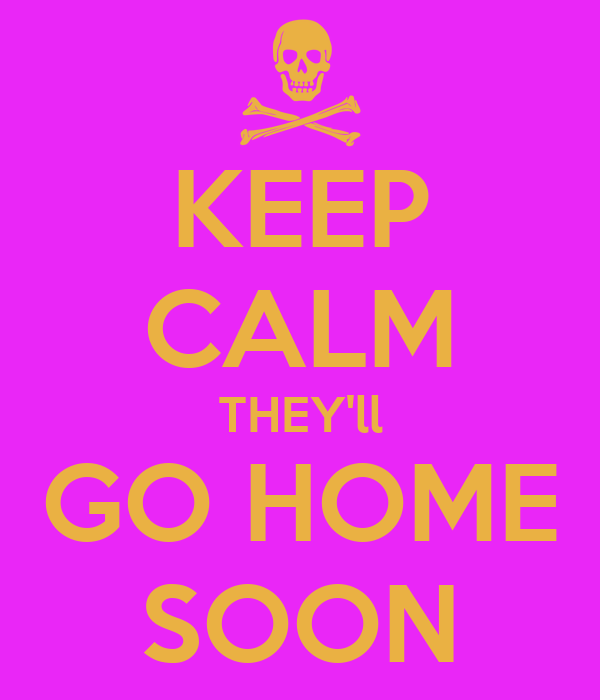 KEEP CALM THEY'll GO HOME SOON