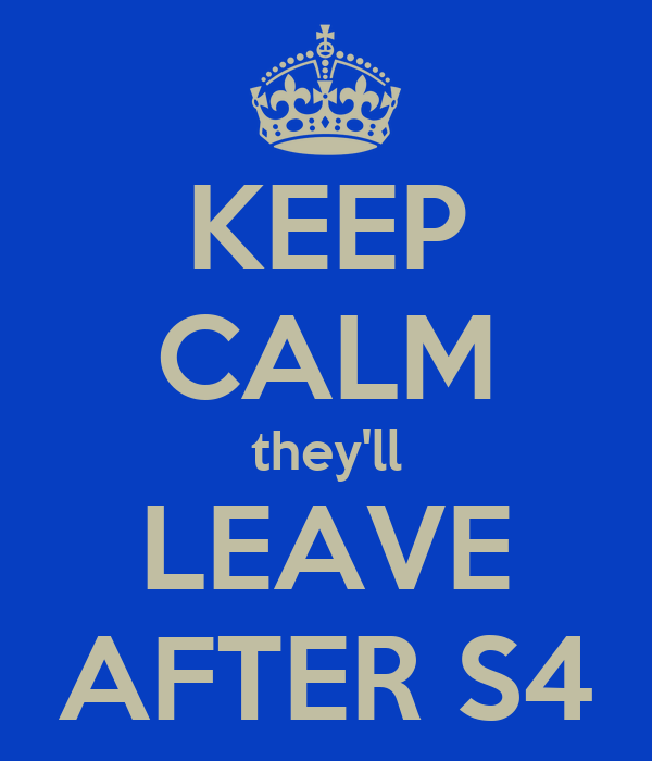 KEEP CALM they'll LEAVE AFTER S4