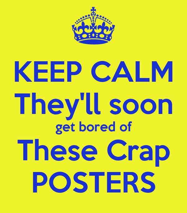 KEEP CALM They'll soon get bored of These Crap POSTERS